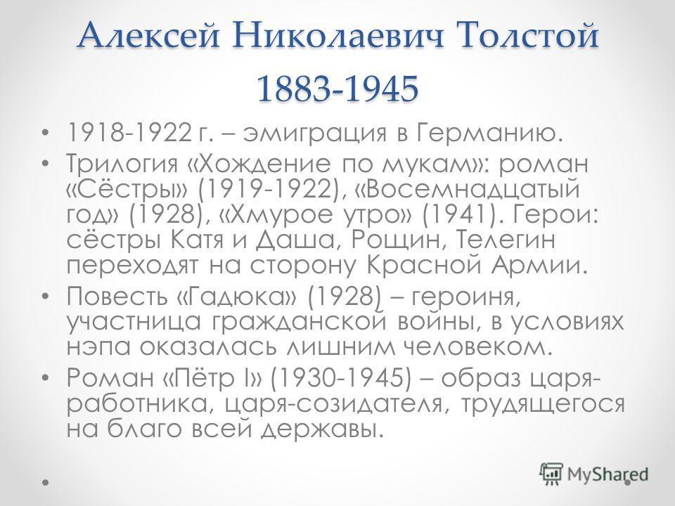 Алексей Николаевич Толстой 1883-1945 1918-1922 г. – эмиграция в Германию. Трилогия «Хождение по мукам»: роман «Сёстры» (1919-1922), «Восемнадцатый год» (1928), «Хмурое утро» (1941). Герои: сёстры Катя и Даша, Рощин, Телегин переходят на сторону Красн