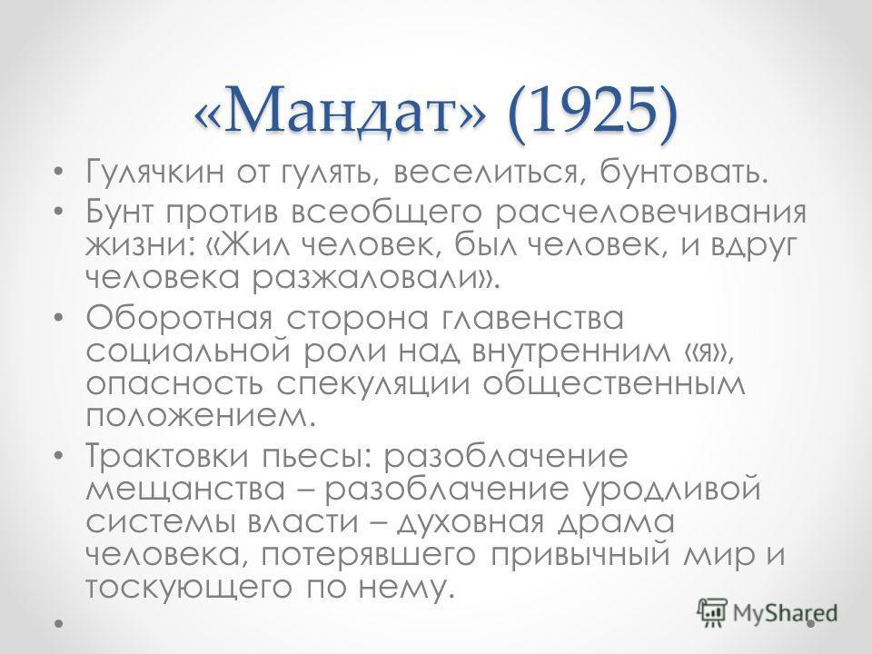 «Мандат» (1925) Гулячкин от гулять, веселиться, бунтовать. Бунт против всеобщего расчеловечивания жизни: «Жил человек, был человек, и вдруг человека разжаловали». Оборотная сторона главенства социальной роли над внутренним «я», опасность спекуляции о