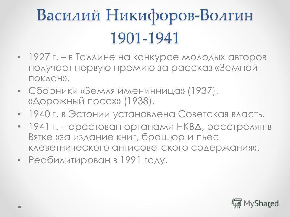 Василий Никифоров-Волгин 1901-1941 1927 г. – в Таллине на конкурсе молодых авторов получает первую премию за рассказ «Земной поклон». Сборники «Земля именинница» (1937), «Дорожный посох» (1938). 1940 г. в Эстонии установлена Советская власть. 1941 г.