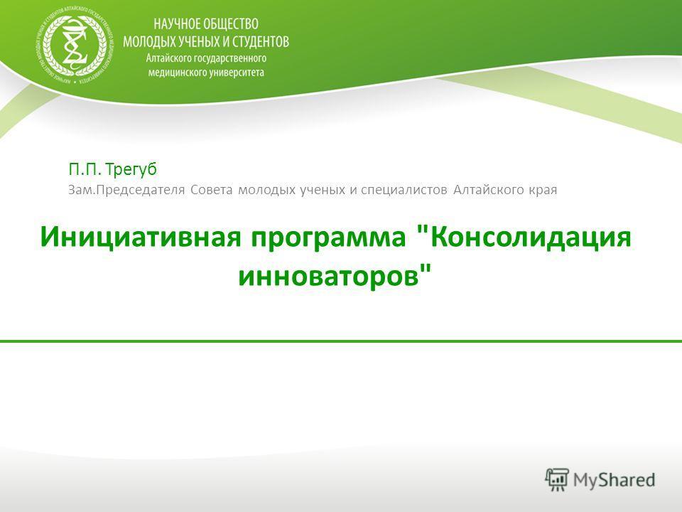Инициативная программа Консолидация инноваторов П.П. Трегуб Зам.Председателя Совета молодых ученых и специалистов Алтайского края