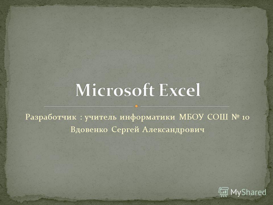 Разработчик : учитель информатики МБОУ СОШ 10 Вдовенко Сергей Александрович