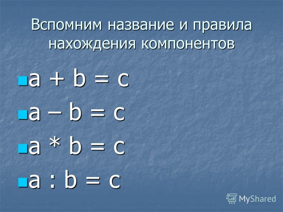 Вспомним название и правила нахождения компонентов a + b = c a + b = c a – b = c a – b = c a * b = c a * b = c a : b = c a : b = c