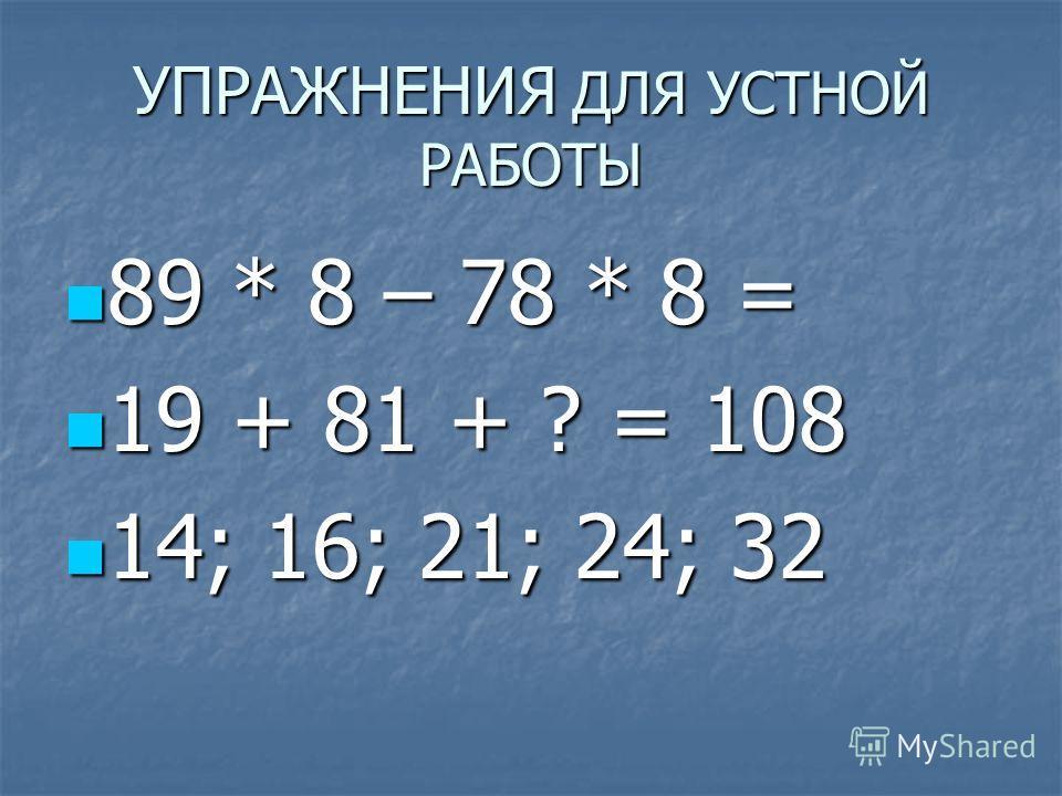 УПРАЖНЕНИЯ ДЛЯ УСТНОЙ РАБОТЫ 89 * 8 – 78 * 8 = 89 * 8 – 78 * 8 = 19 + 81 + ? = 108 19 + 81 + ? = 108 14; 16; 21; 24; 32 14; 16; 21; 24; 32