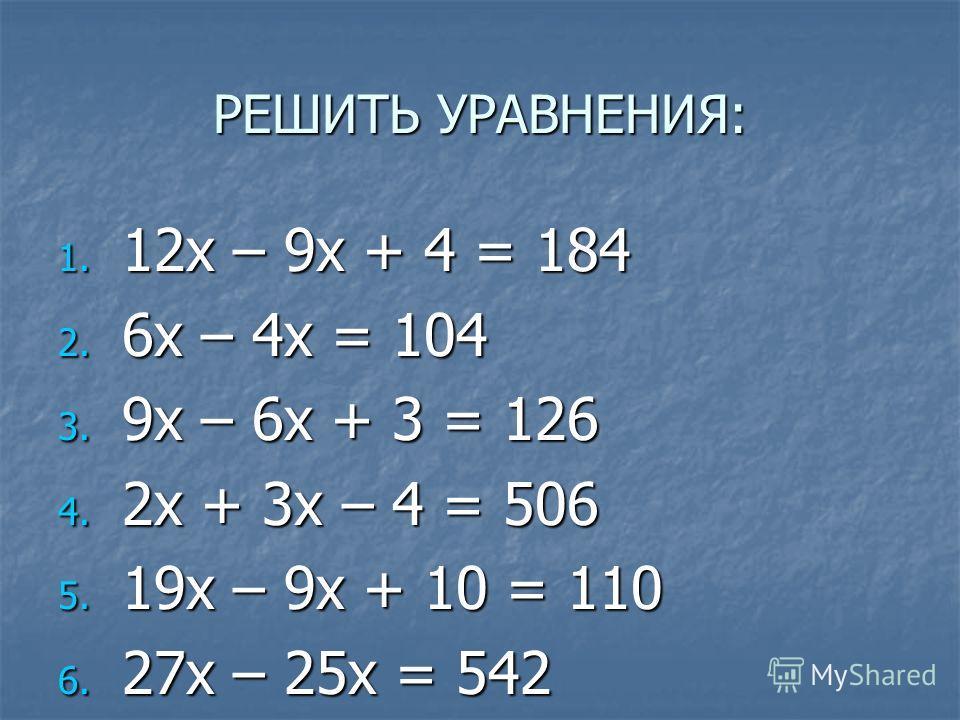 РЕШИТЬ УРАВНЕНИЯ: 1. 12x – 9x + 4 = 184 2. 6x – 4x = 104 3. 9x – 6x + 3 = 126 4. 2x + 3x – 4 = 506 5. 19x – 9x + 10 = 110 6. 27x – 25x = 542