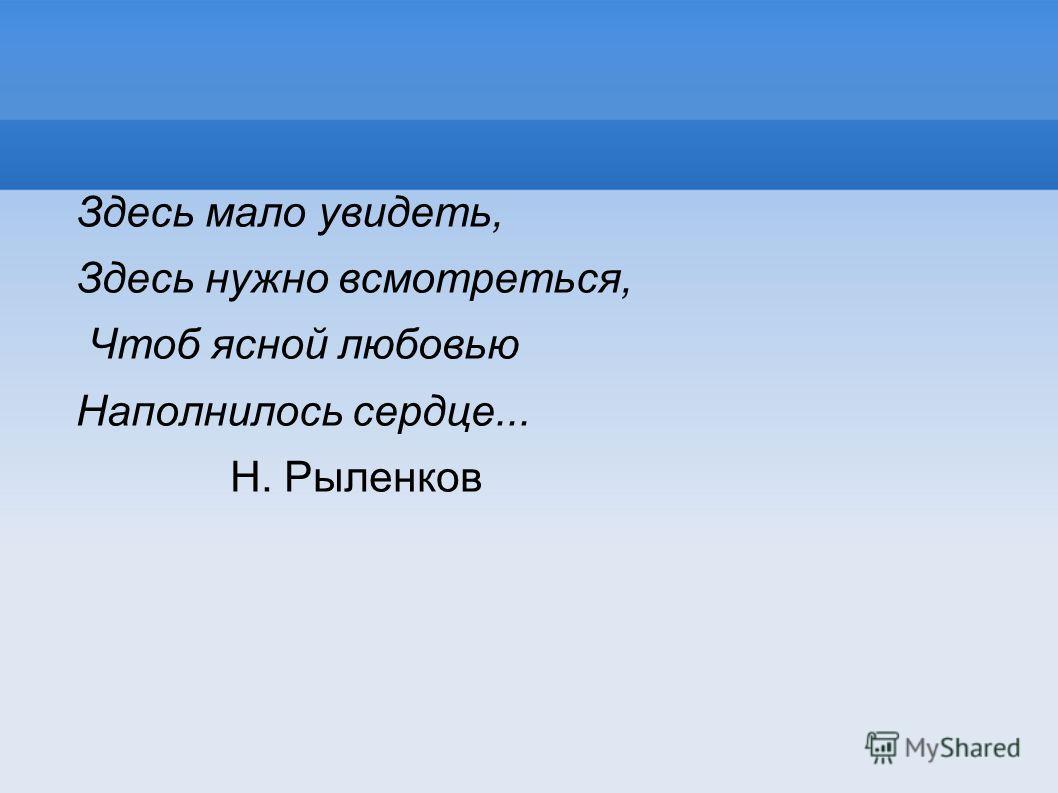 Здесь мало увидеть, Здесь нужно всмотреться, Чтоб ясной любовью Наполнилось сердце... Н. Рыленков