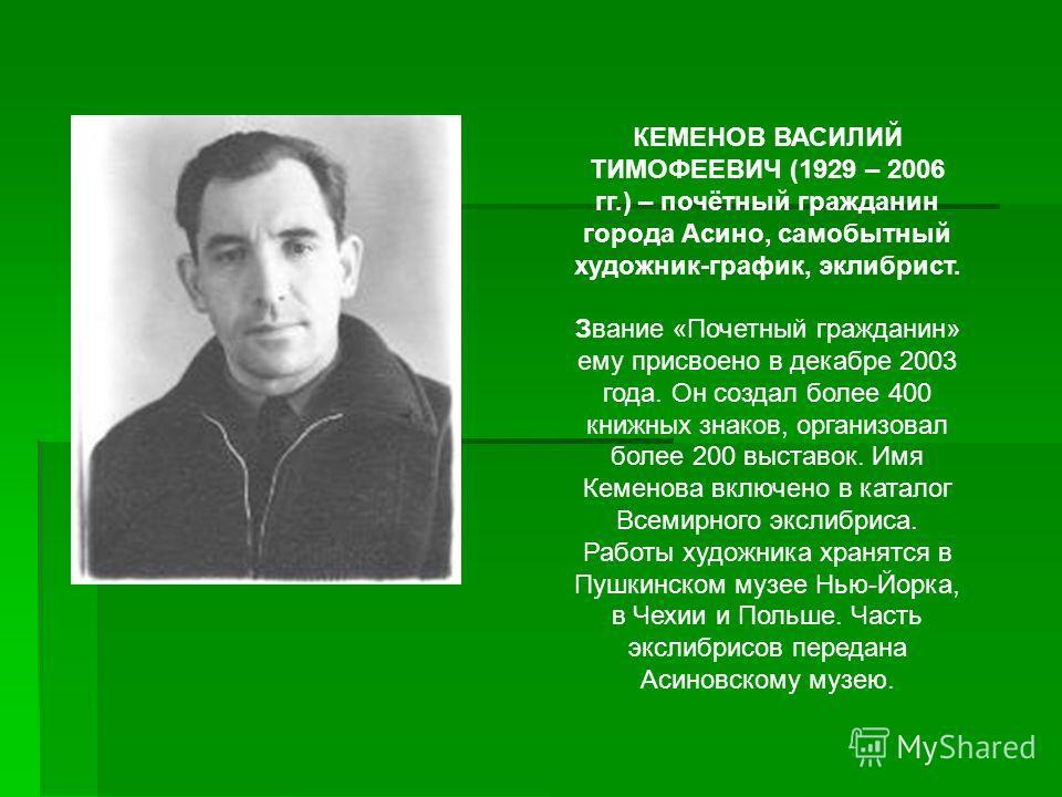 КЕМЕНОВ ВАСИЛИЙ ТИМОФЕЕВИЧ (1929 – 2006 гг.) – почётный гражданин города Асино, самобытный художник-график, эклибрист. Звание «Почетный гражданин» ему присвоено в декабре 2003 года. Он создал более 400 книжных знаков, организовал более 200 выставок.