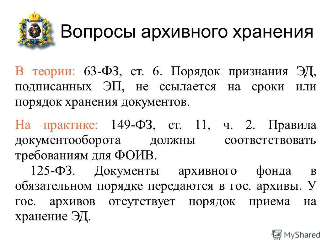 Вопросы архивного хранения В теории: 63-ФЗ, ст. 6. Порядок признания ЭД, подписанных ЭП, не ссылается на сроки или порядок хранения документов. На практике: 149-ФЗ, ст. 11, ч. 2. Правила документооборота должны соответствовать требованиям для ФОИВ. 1