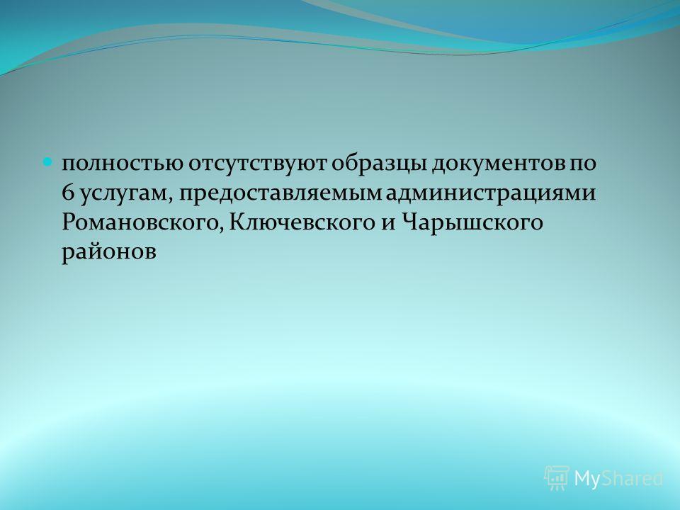 полностью отсутствуют образцы документов по 6 услугам, предоставляемым администрациями Романовского, Ключевского и Чарышского районов