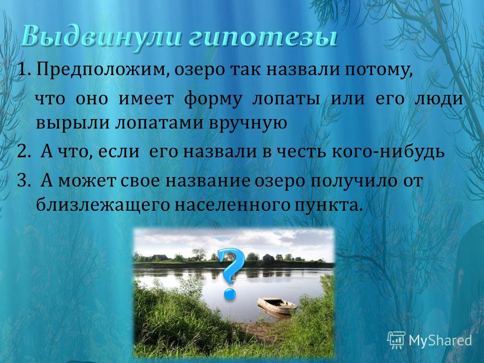1. Предположим, озеро так назвали потому, что оно имеет форму лопаты или его люди вырыли лопатами вручную 2. А что, если его назвали в честь кого-нибудь 3. А может свое название озеро получило от близлежащего населенного пункта.