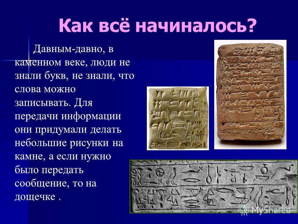 Как всё начиналось? Давным-давно, в каменном веке, люди не знали букв, не знали, что слова можно записывать. Для передачи информации они придумали делать небольшие рисунки на камне, а если нужно было передать сообщение, то на дощечке.