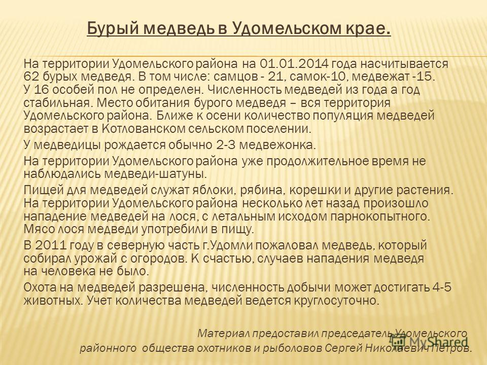 Бурый медведь в Удомельском крае. На территории Удомельского района на 01.01.2014 года насчитывается 62 бурых медведя. В том числе: самцов - 21, самок-10, медвежат -15. У 16 особей пол не определен. Численность медведей из года а год стабильная. Мест