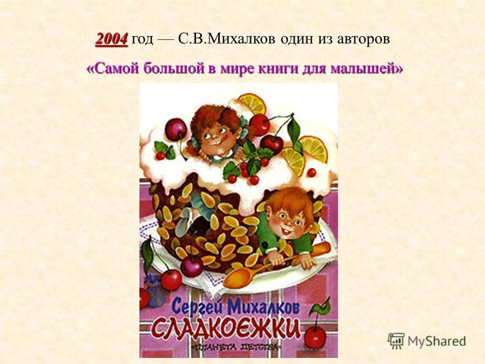 2004 2004 год С.В.Михалков один из авторов «Самой большой в мире книги для малышей»