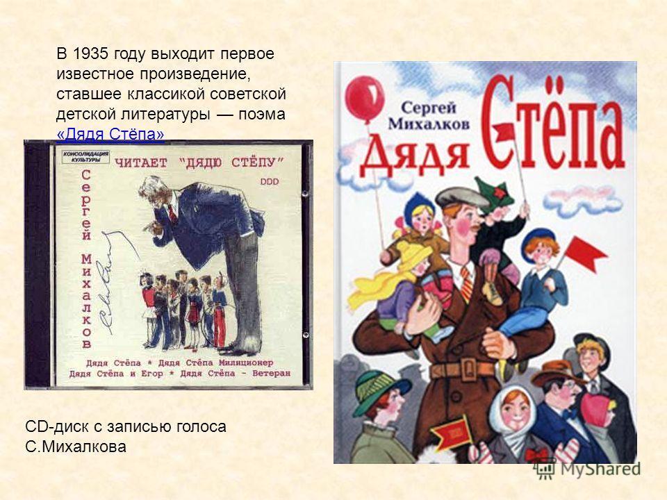 В 1935 году выходит первое известное произведение, ставшее классикой советской детской литературы поэма «Дядя Стёпа» «Дядя Стёпа» CD-диск с записью голоса С.Михалкова