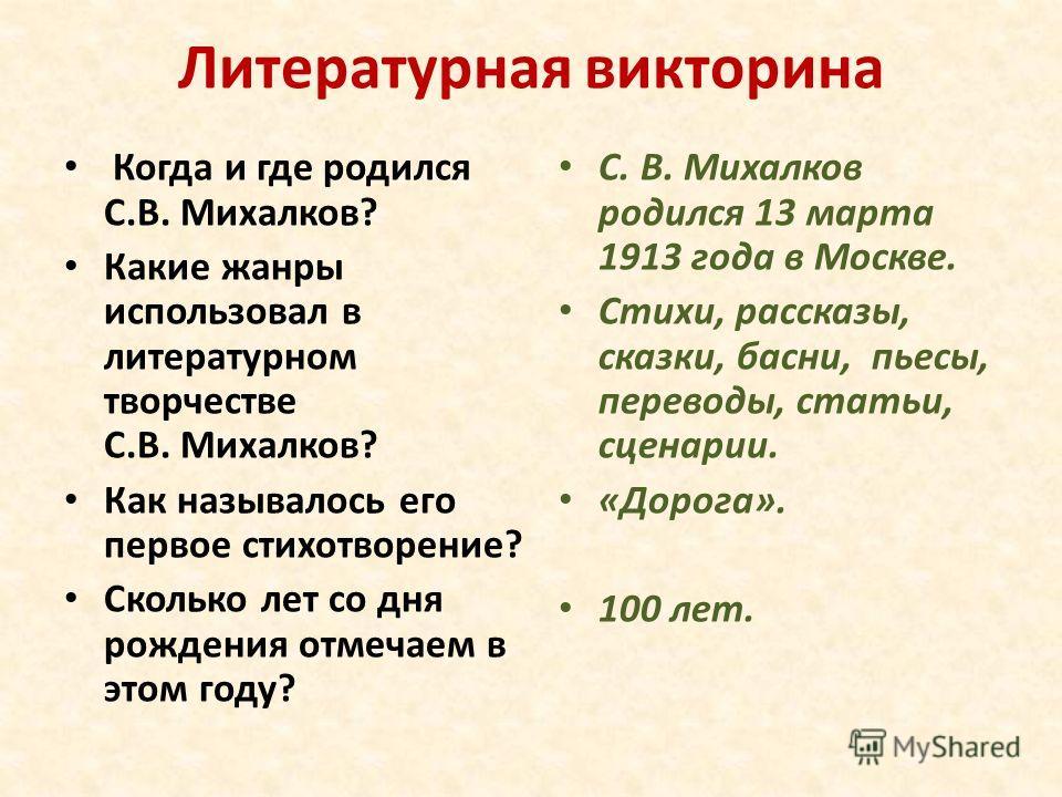 Литературная викторина Когда и где родился С.В. Михалков? Какие жанры использовал в литературном творчестве С.В. Михалков? Как называлось его первое стихотворение? Сколько лет со дня рождения отмечаем в этом году? С. В. Михалков родился 13 марта 1913