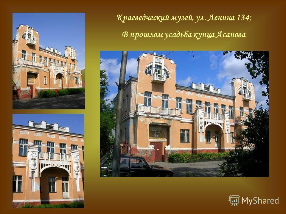 Краеведческий музей, ул. Ленина 134; В прошлом усадьба купца Асанова