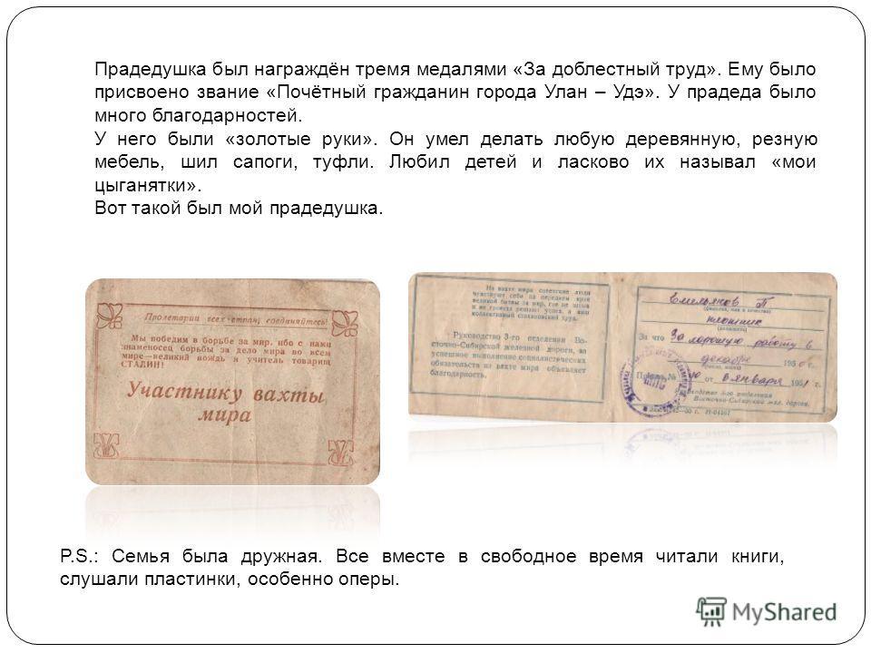 Прадедушка был награждён тремя медалями «За доблестный труд». Ему было присвоено звание «Почётный гражданин города Улан – Удэ». У прадеда было много благодарностей. У него были «золотые руки». Он умел делать любую деревянную, резную мебель, шил сапог