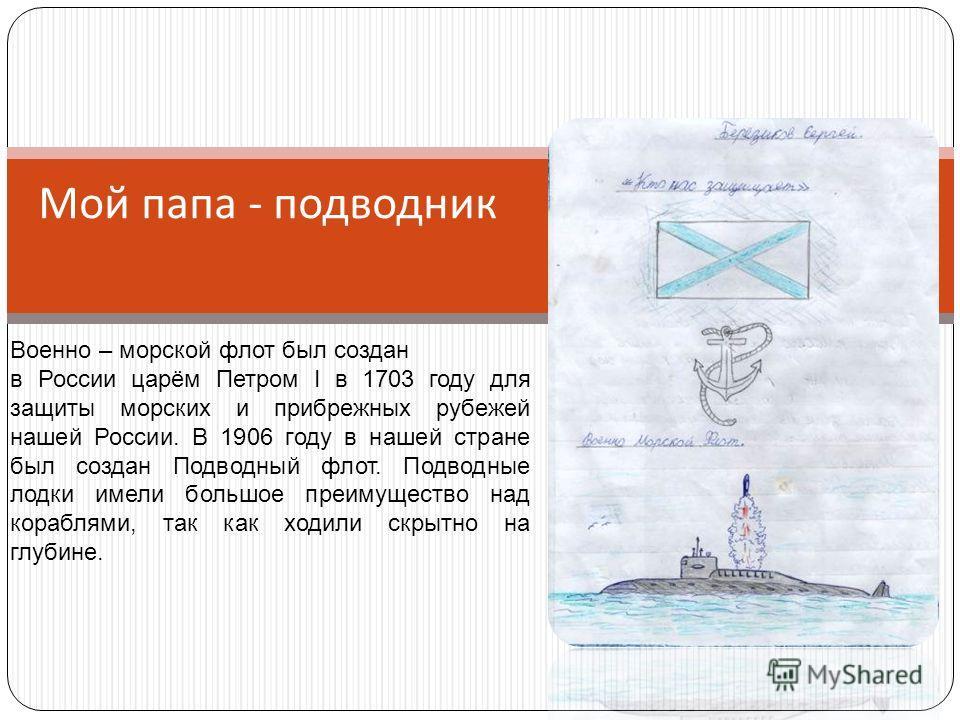 Мой папа - подводник Военно – морской флот был создан в России царём Петром I в 1703 году для защиты морских и прибрежных рубежей нашей России. В 1906 году в нашей стране был создан Подводный флот. Подводные лодки имели большое преимущество над кораб