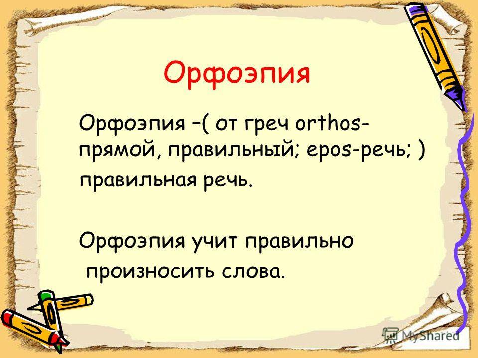 Орфоэпия Орфоэпия –( от греч orthos- прямой, правильный; epos-речь; ) правильная речь. Орфоэпия учит правильно произносить слова.