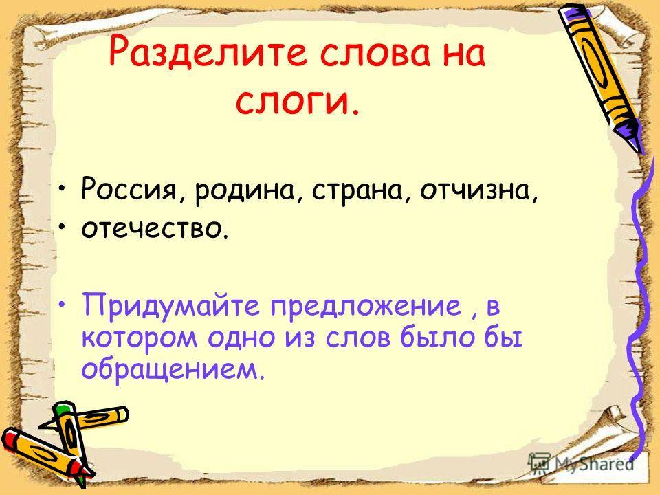 Разделите слова на слоги. Россия, родина, страна, отчизна, отечество. Придумайте предложение, в котором одно из слов было бы обращением.