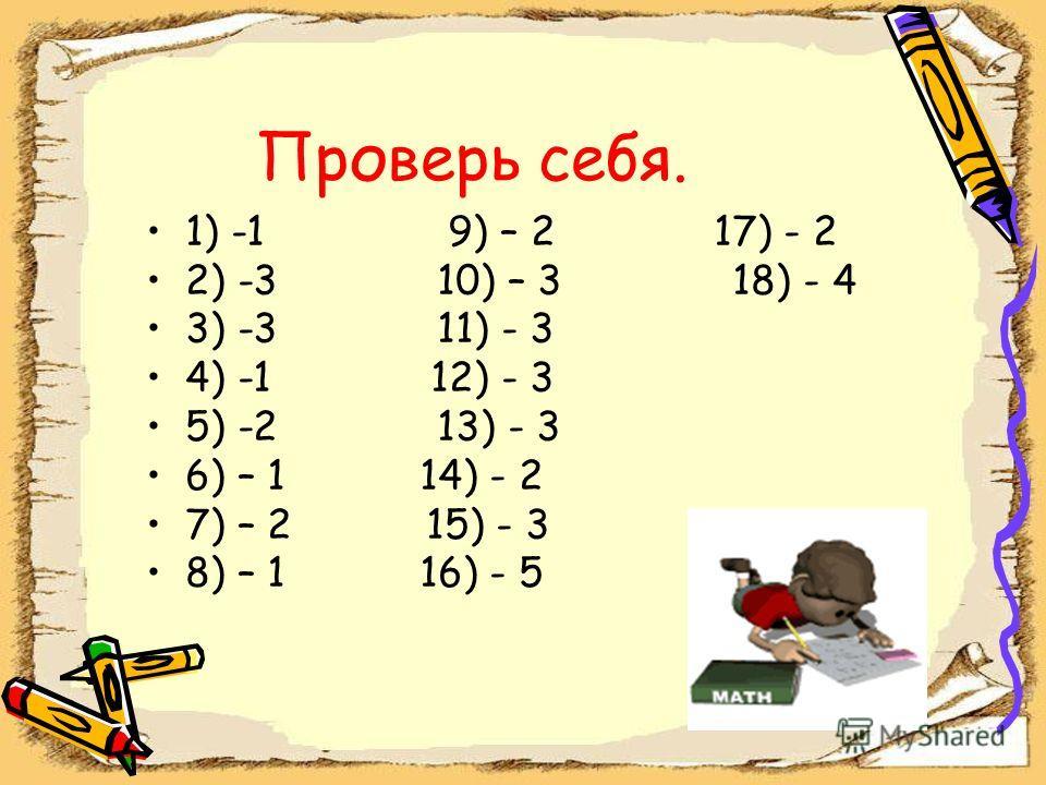 Проверь себя. 1) -1 9) – 2 17) - 2 2) -3 10) – 3 18) - 4 3) -3 11) - 3 4) -1 12) - 3 5) -2 13) - 3 6) – 1 14) - 2 7) – 2 15) - 3 8) – 1 16) - 5