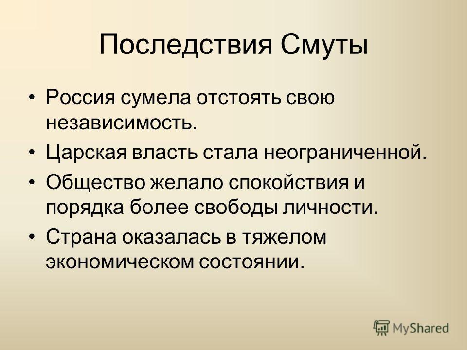 Последствия Смуты Россия сумела отстоять свою независимость. Царская власть стала неограниченной. Общество желало спокойствия и порядка более свободы личности. Страна оказалась в тяжелом экономическом состоянии.
