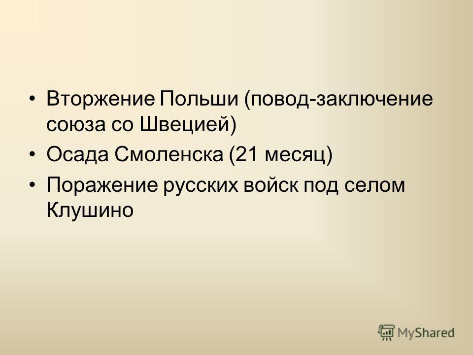 Вторжение Польши (повод-заключение союза со Швецией) Осада Смоленска (21 месяц) Поражение русских войск под селом Клушино