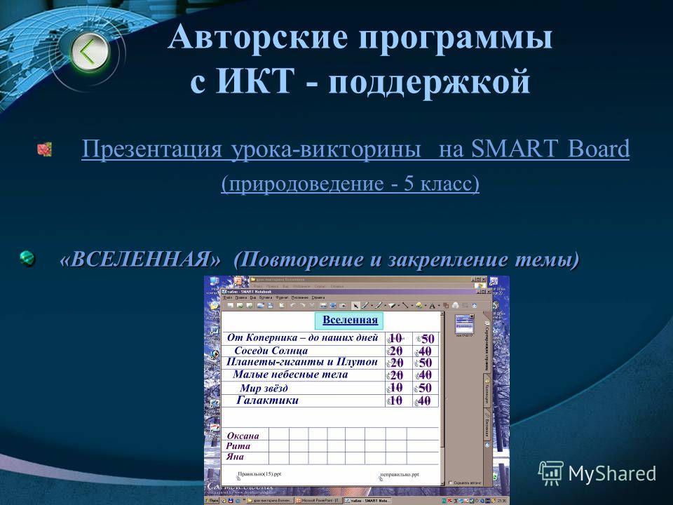 Авторские программы с ИКТ - поддержкой Презентации слайдов на SMART Board (природоведение - 5 класс) «ВСЕЛЕННАЯ» «ЗЕМЛЯ» «ЖИЗНЬ НА ЗЕМЛЕ» «ЧЕЛОВЕК НА ЗЕМЛЕ» Презентации к урокам ОБЖ и ТЕХНОЛОГИИ