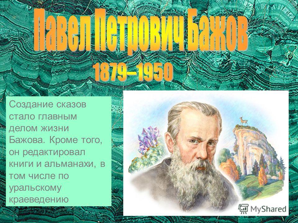 Создание сказов стало главным делом жизни Бажова. Кроме того, он редактировал книги и альманахи, в том числе по уральскому краеведению
