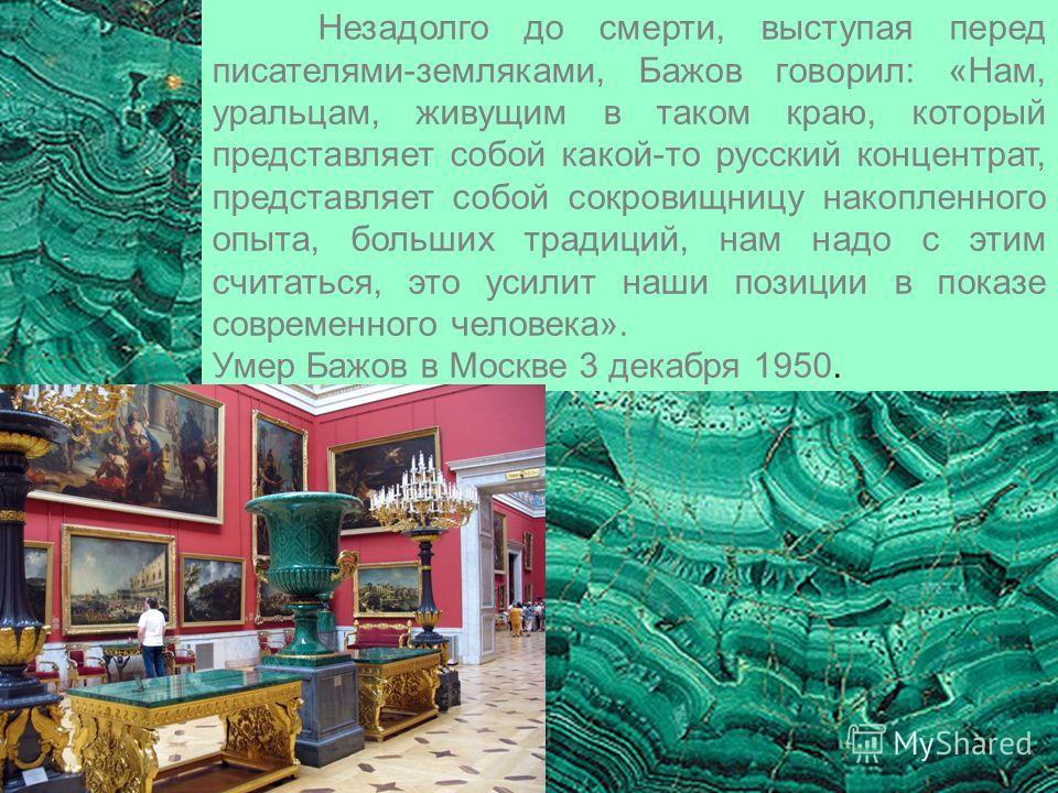 Незадолго до смерти, выступая перед писателями-земляками, Бажов говорил: «Нам, уральцам, живущим в таком краю, который представляет собой какой-то русский концентрат, представляет собой сокровищницу накопленного опыта, больших традиций, нам надо с эт