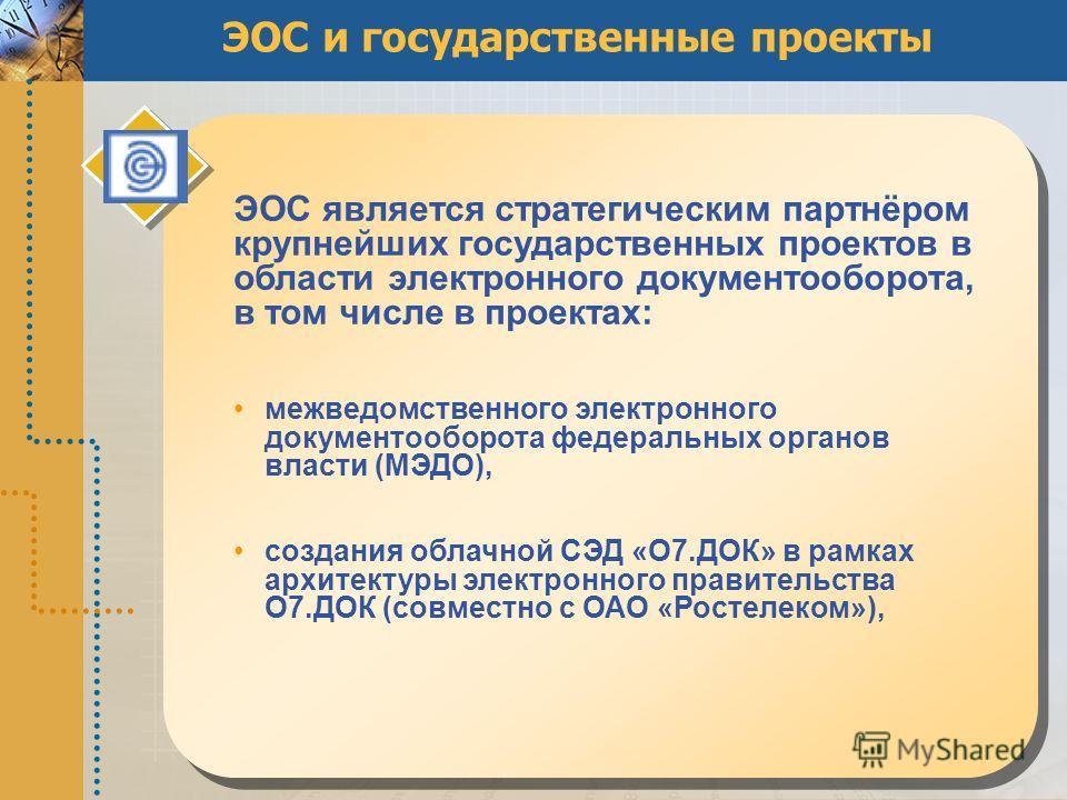 ЭОС и государственные проекты ЭОС является стратегическим партнёром крупнейших государственных проектов в области электронного документооборота, в том числе в проектах: межведомственного электронного документооборота федеральных органов власти (МЭДО)