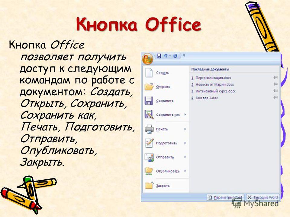Кнопка Office Кнопка Office позволяет получить доступ к следующим командам по работе с документом: Создать, Открыть, Сохранить, Сохранить как, Печать, Подготовить, Отправить, Опубликовать, Закрыть.