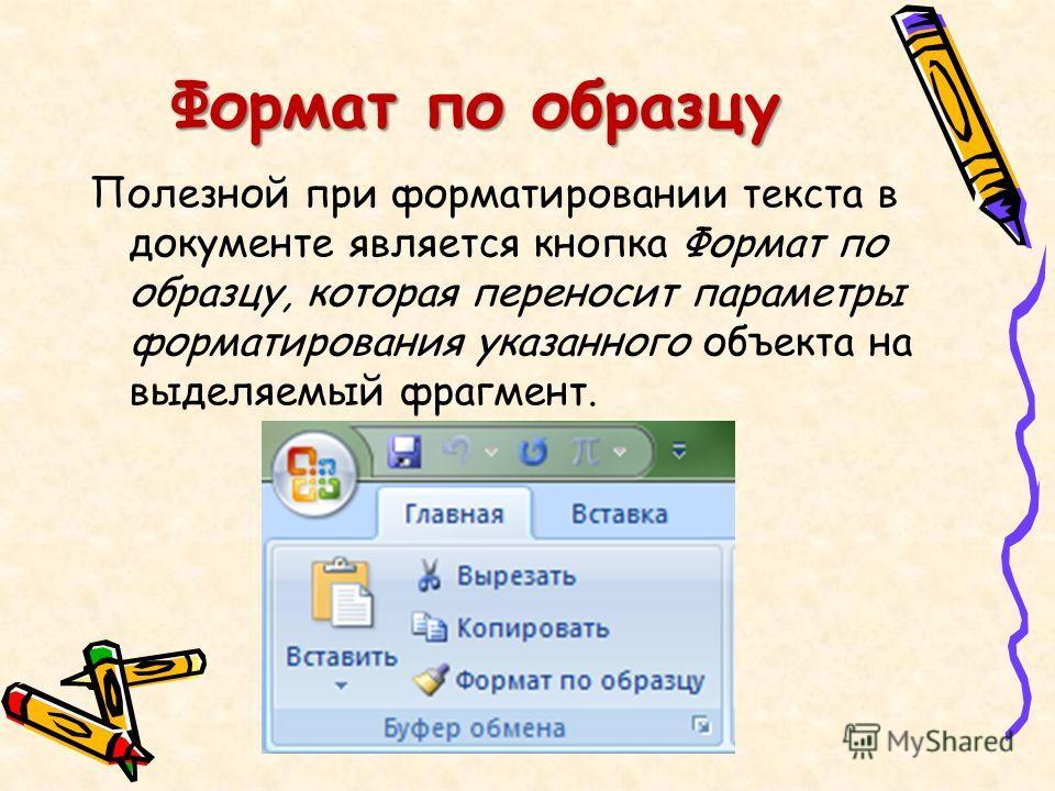 Формат по образцу Полезной при форматировании текста в документе является кнопка Формат по образцу, которая переносит параметры форматирования указанного объекта на выделяемый фрагмент.