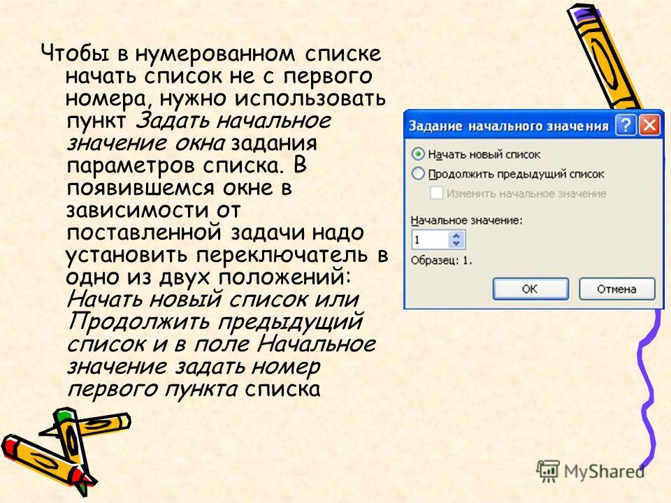 Чтобы в нумерованном списке начать список не с первого номера, нужно использовать пункт Задать начальное значение окна задания параметров списка. В появившемся окне в зависимости от поставленной задачи надо установить переключатель в одно из двух пол