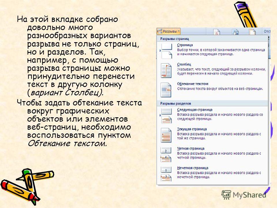 На этой вкладке собрано довольно много разнообразных вариантов разрыва не только страниц, но и разделов. Так, например, с помощью разрыва страницы можно принудительно перенести текст в другую колонку (вариант Столбец). Чтобы задать обтекание текста в