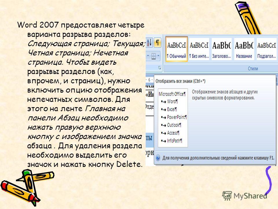 Word 2007 предоставляет четыре варианта разрыва разделов: Следующая страница; Текущая; Четная страница; Нечетная страница. Чтобы видеть разрывы разделов (как, впрочем, и страниц), нужно включить опцию отображения непечатных символов. Для этого на лен
