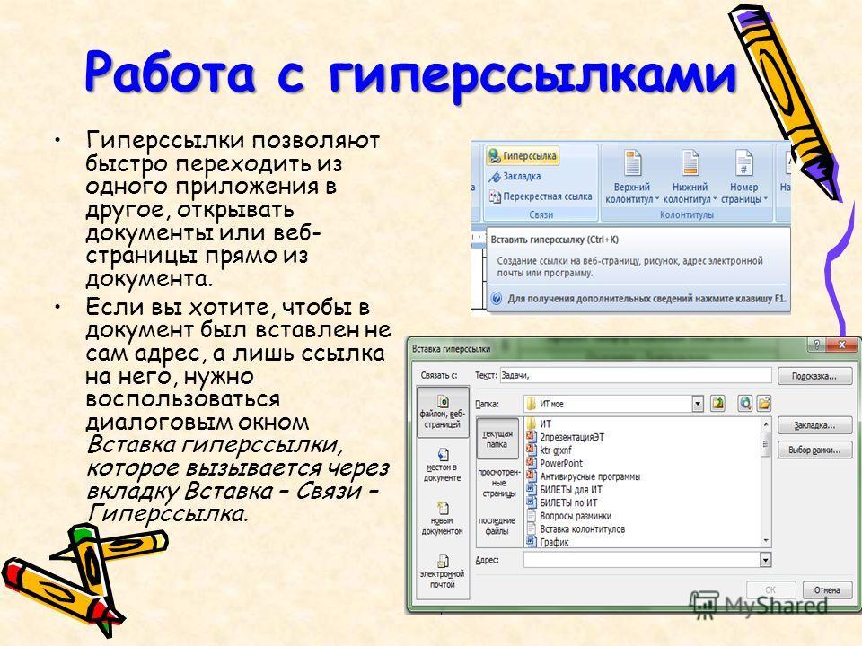 Работа с гиперссылками Гиперссылки позволяют быстро переходить из одного приложения в другое, открывать документы или веб- страницы прямо из документа. Если вы хотите, чтобы в документ был вставлен не сам адрес, а лишь ссылка на него, нужно воспользо