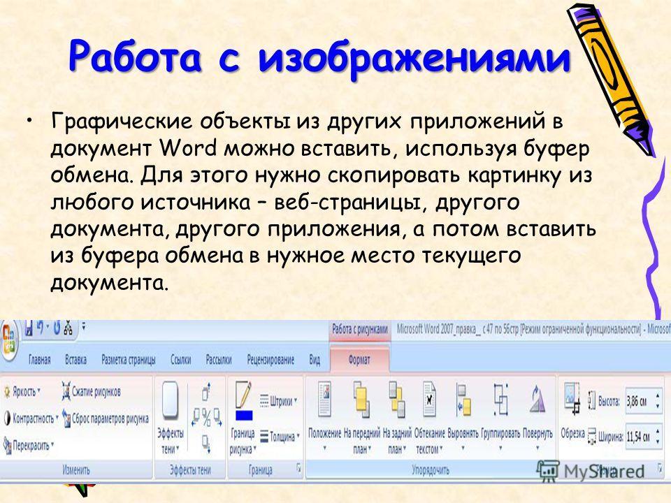 Работа с изображениями Графические объекты из других приложений в документ Word можно вставить, используя буфер обмена. Для этого нужно скопировать картинку из любого источника – веб-страницы, другого документа, другого приложения, а потом вставить и