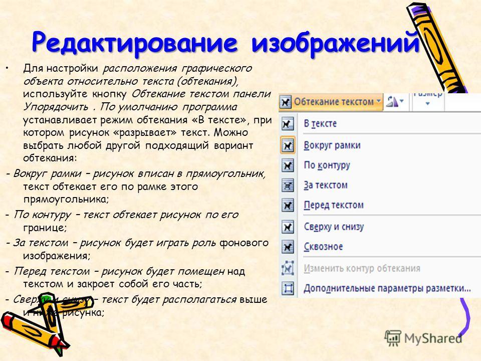 Редактирование изображений Для настройки расположения графического объекта относительно текста (обтекания), используйте кнопку Обтекание текстом панели Упорядочить. По умолчанию программа устанавливает режим обтекания «В тексте», при котором рисунок