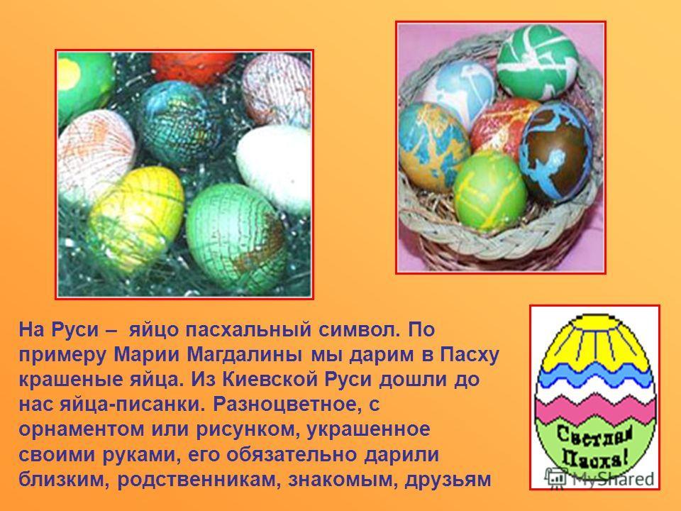 На Руси – яйцо пасхальный символ. По примеру Марии Магдалины мы дарим в Пасху крашеные яйца. Из Киевской Руси дошли до нас яйца-писанки. Разноцветное, с орнаментом или рисунком, украшенное своими руками, его обязательно дарили близким, родственникам,