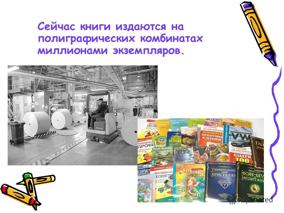 Сейчас книги издаются на полиграфических комбинатах миллионами экземпляров.
