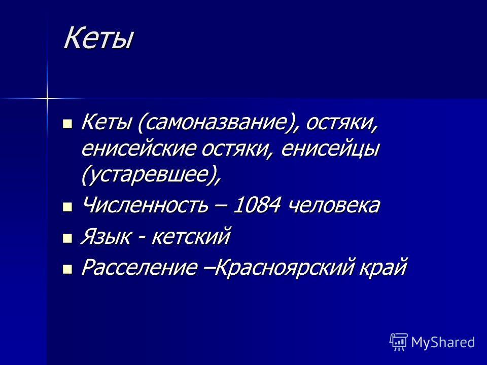 Кеты Кеты (самоназвание), остяки, енисейские остяки, енисейцы (устаревшее), Кеты (самоназвание), остяки, енисейские остяки, енисейцы (устаревшее), Численность – 1084 человека Численность – 1084 человека Язык - кетский Язык - кетский Расселение –Красн
