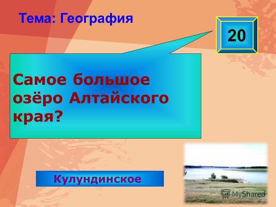 Самое большое озёро Алтайского края? 20 Тема: География Кулундинское