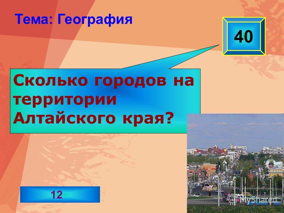 Сколько городов на территории Алтайского края? 40 Тема: География 12
