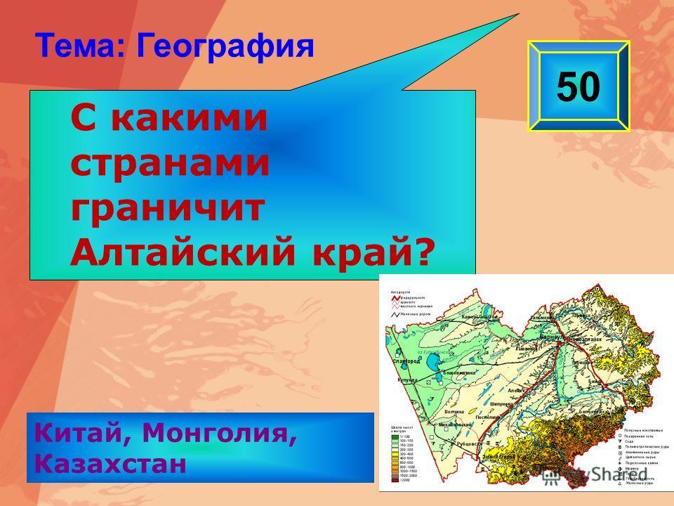 С какими странами граничит Алтайский край? 50 Тема: География Китай, Монголия, Казахстан