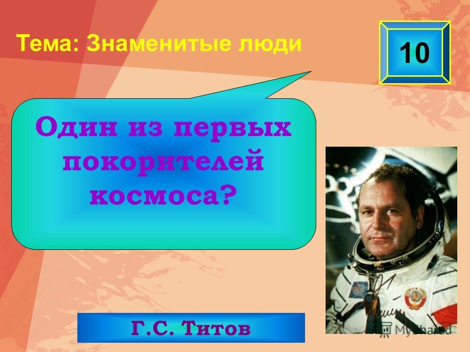 10 Г.С. Титов Один из первых покорителей космоса? Тема: Знаменитые люди