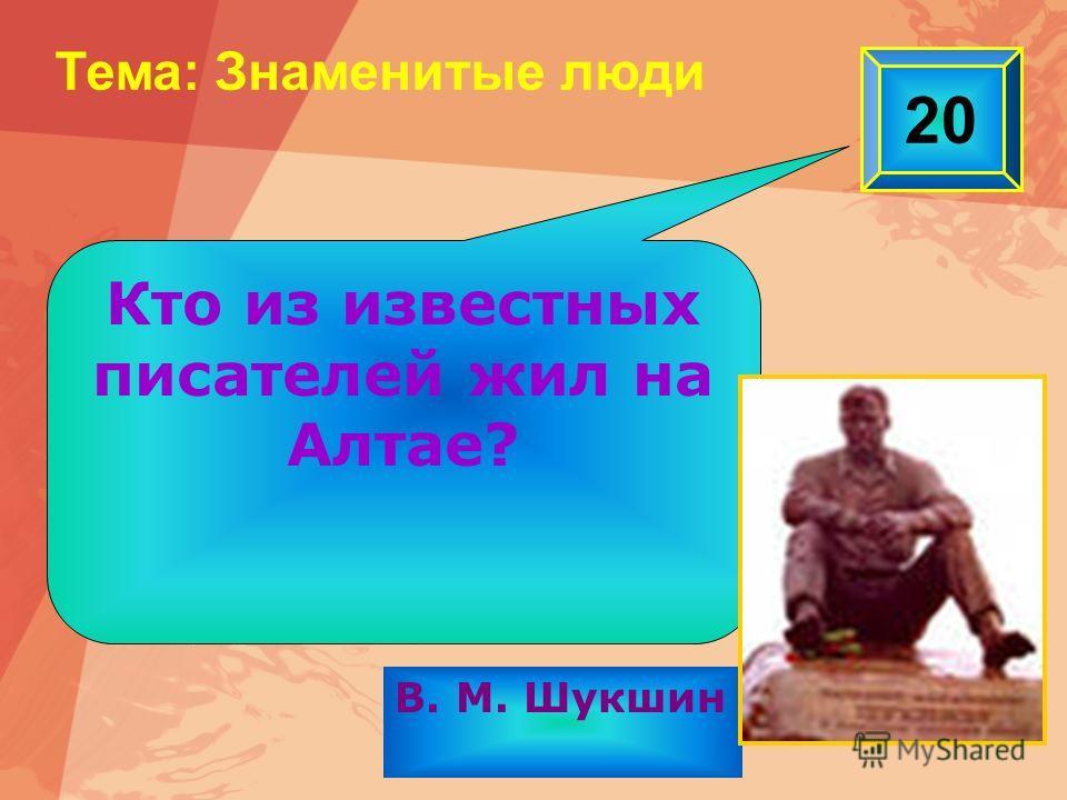 20 Тема: Знаменитые люди В. М. Шукшин Кто из известных писателей жил на Алтае?