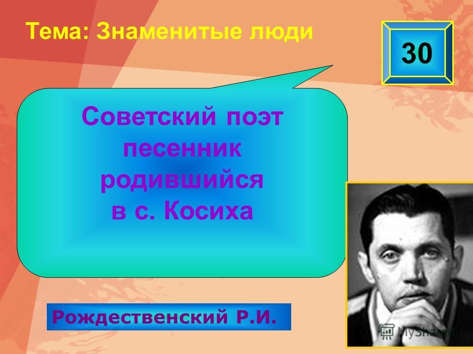 30 Тема: Знаменитые люди Рождественский Р.И. Советский поэт песенник родившийся в с. Косиха
