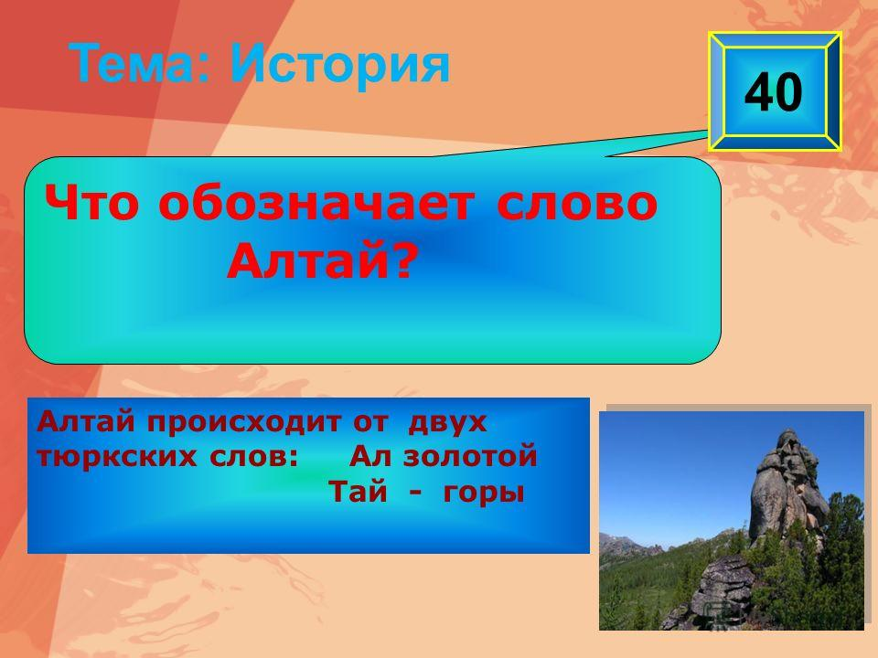 Алтай происходит от двух тюркских слов: Ал золотой Тай - горы Тема: История Что обозначает слово Алтай? 40