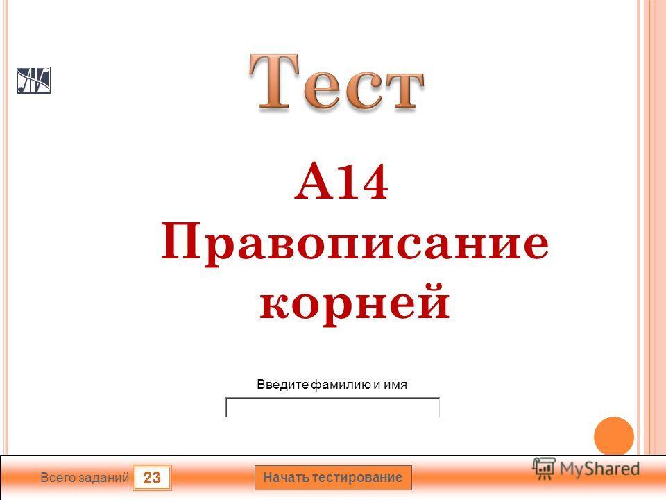 Начать тесетирование 23 Всего заданий Введете фамилию и имя А14 Правописание корней