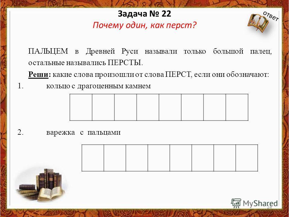Задача 22 Почему один, как перст? ПАЛЬЦЕМ в Древней Руси называли только большой палец, остальные назывались ПЕРСТЫ. Реши: какие слова произошли от слова ПЕРСТ, если они обозначают: 1. кольцо с драгоценным камнем 2. варежка с пальцами ответ 24